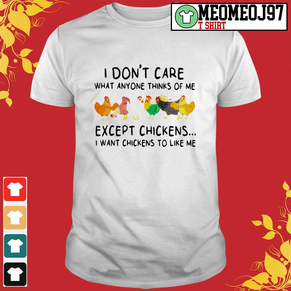 I don't care what anyone thinks of me except chickens I want chickens to like me shirt