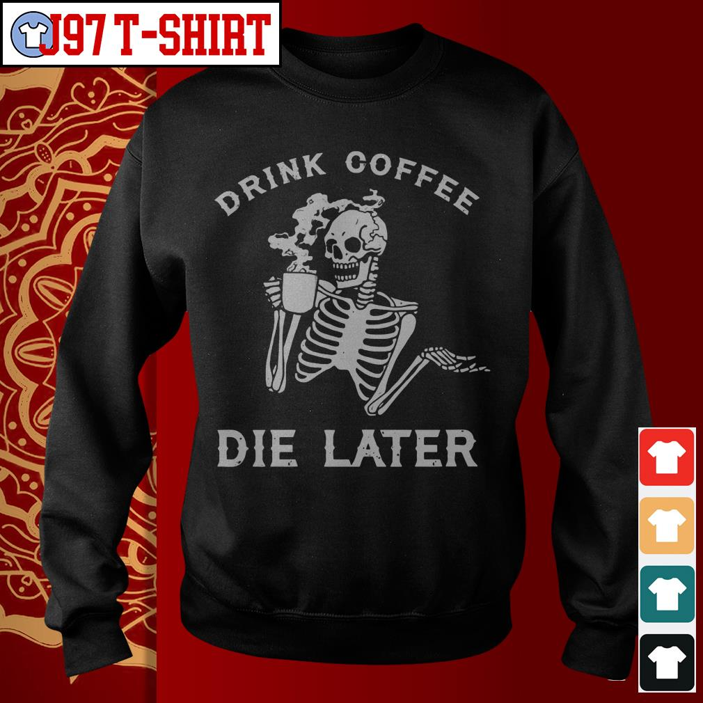 Drink coffee die later Sweater