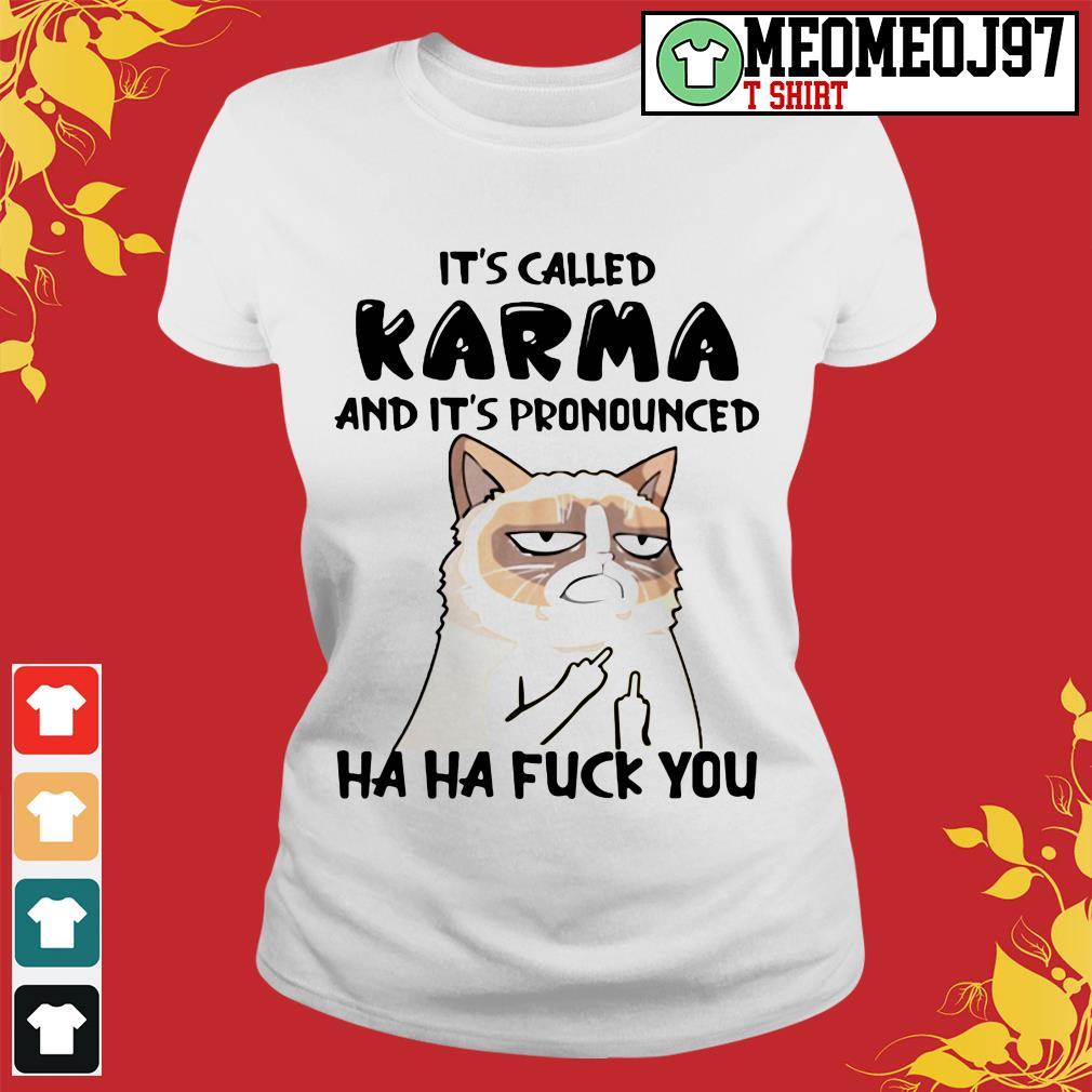 Grumpy cat It's called me karma and it's pronounced Ladies tee