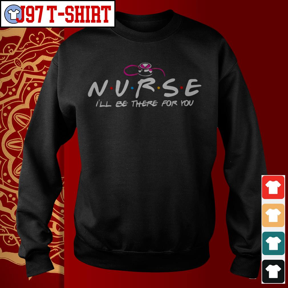 Nurse I'll be there for you Sweater