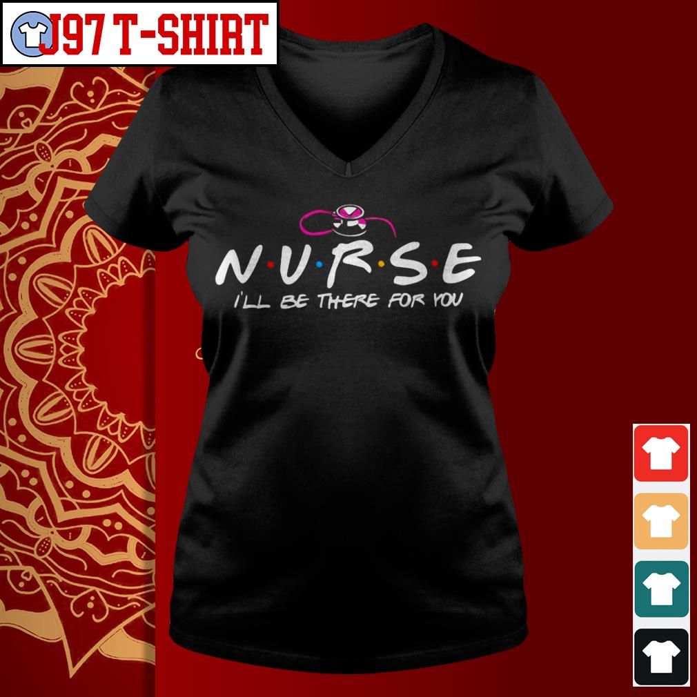 Nurse I'll be there for you V-neck t-shirt